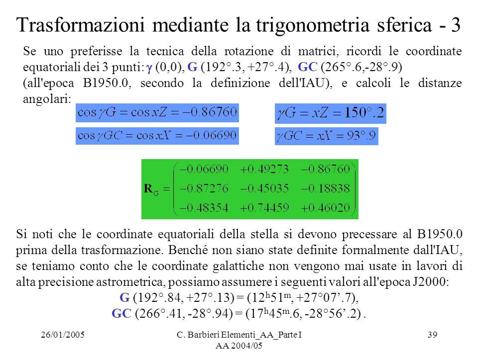 26/01/2005C. Barbieri Elementi_AA_Parte I AA 2004/05 39 Trasformazioni mediante la trigonometria sferica - 3 Se uno preferisse la tecnica della rotazi