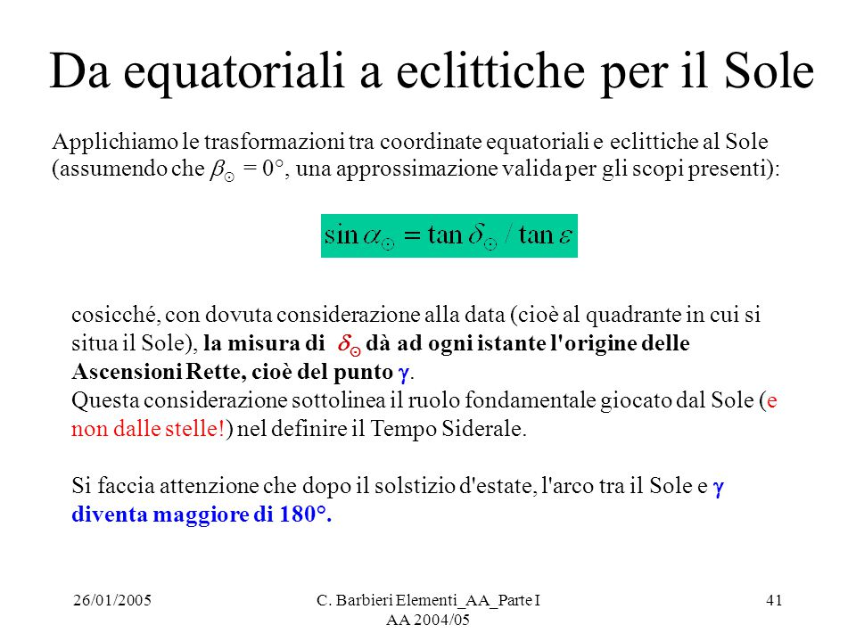 26/01/2005C. Barbieri Elementi_AA_Parte I AA 2004/05 41 Da equatoriali a eclittiche per il Sole Applichiamo le trasformazioni tra coordinate equatoria