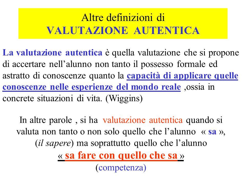 Altre definizioni di VALUTAZIONE AUTENTICA La valutazione autentica è quella valutazione che si propone di accertare nell'alunno non tanto il possesso