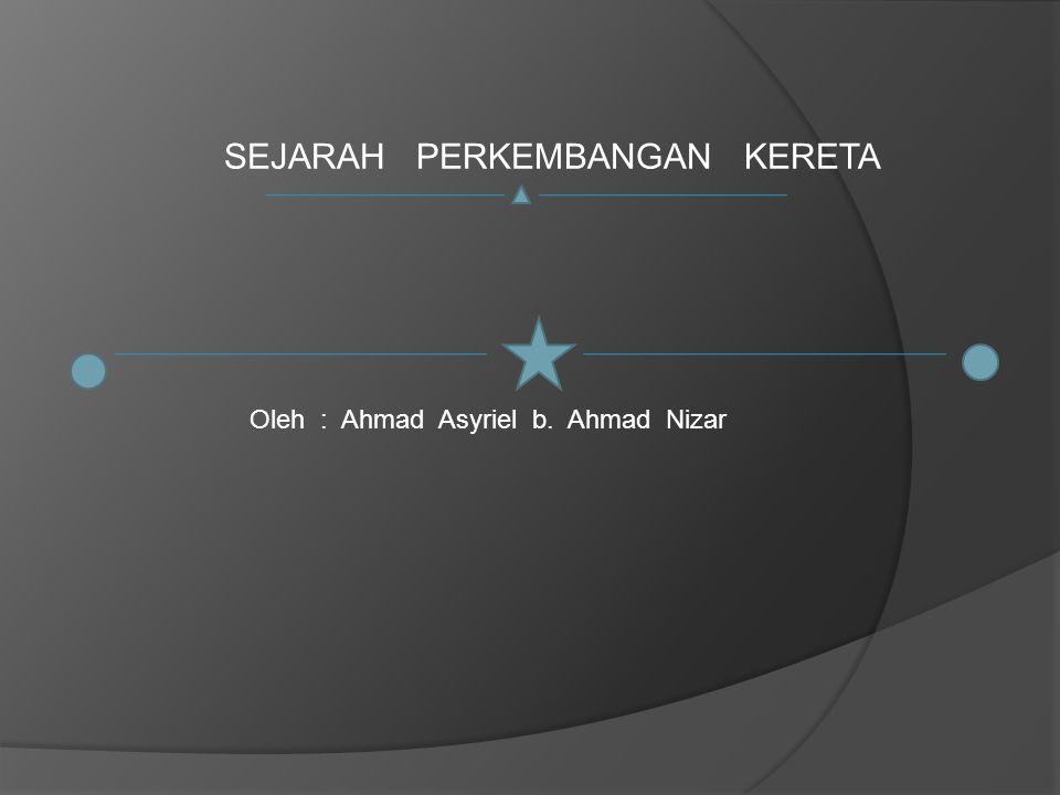 SEJARAH PERKEMBANGAN KERETA Oleh : Ahmad Asyriel b. Ahmad Nizar