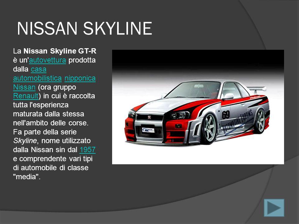 NISSAN SKYLINE La Nissan Skyline GT-R è un autovettura prodotta dalla casa automobilistica nipponica Nissan (ora gruppo Renault) in cui è raccolta tutta l esperienza maturata dalla stessa nell ambito delle corse.