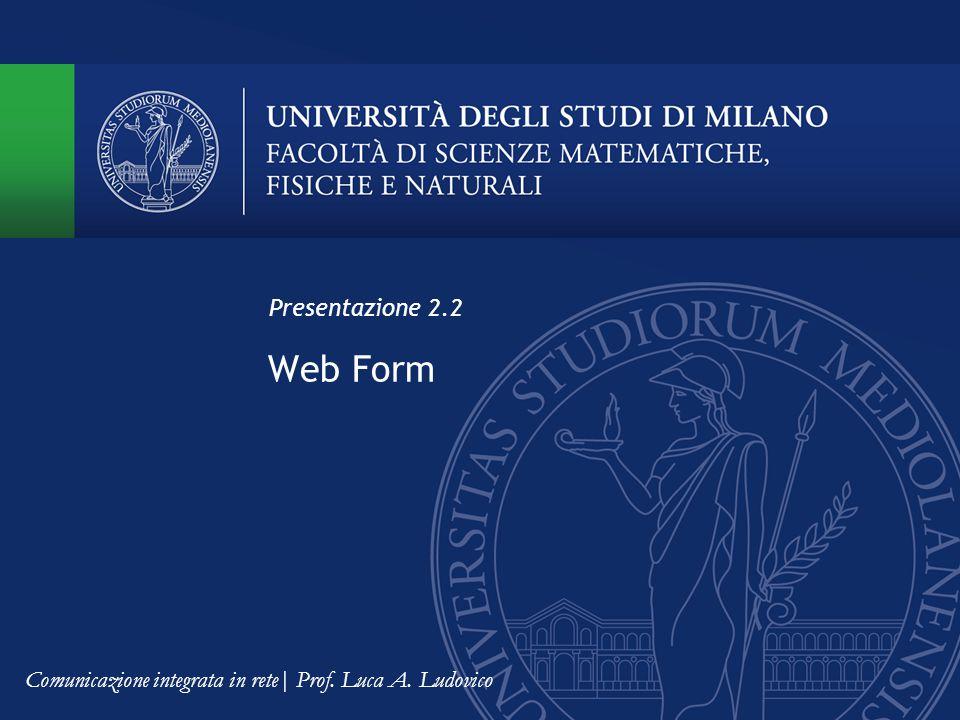 Web Form Presentazione 2.2 Comunicazione integrata in rete| Prof. Luca A. Ludovico