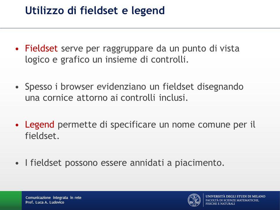 Comunicazione integrata in rete Prof. Luca A. Ludovico Utilizzo di fieldset e legend Fieldset serve per raggruppare da un punto di vista logico e graf