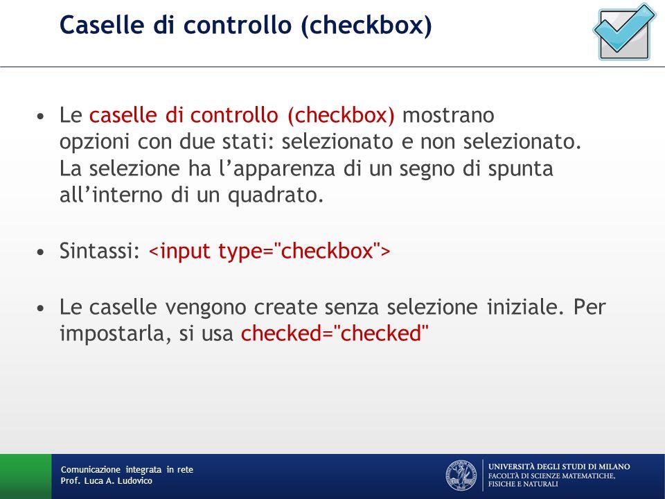 Comunicazione integrata in rete Prof. Luca A. Ludovico Caselle di controllo (checkbox) Le caselle di controllo (checkbox) mostrano opzioni con due sta