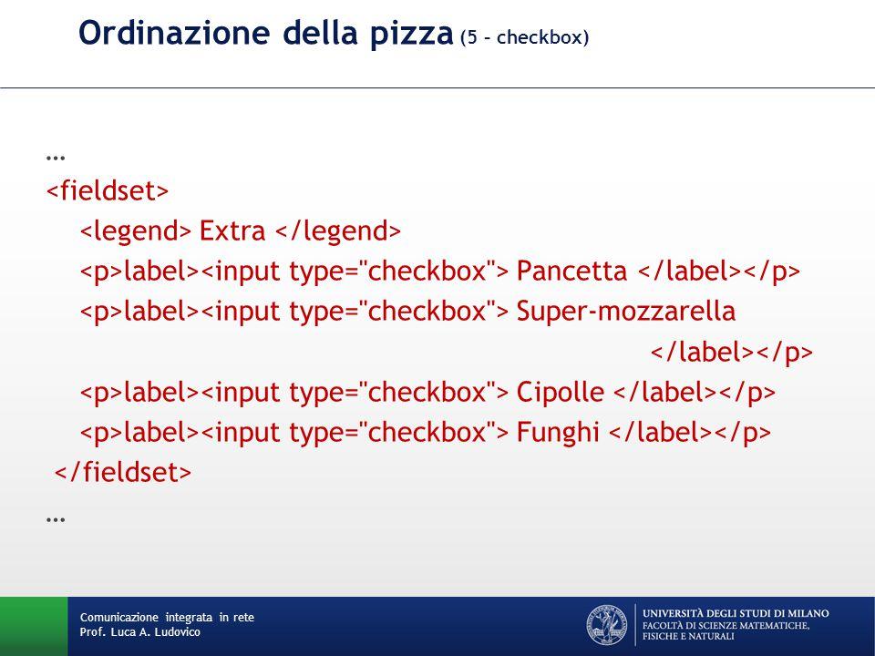 Comunicazione integrata in rete Prof. Luca A. Ludovico Ordinazione della pizza (5 – checkbox) … Extra label> Pancetta label> Super-mozzarella label> C
