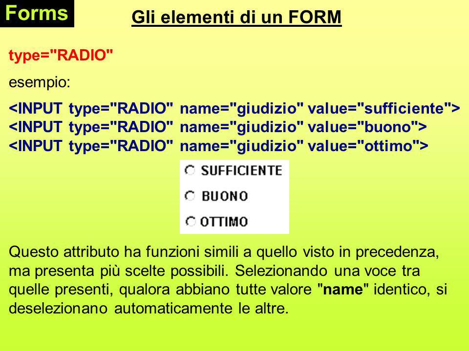 Gli elementi di un FORM Forms type= RADIO esempio: Questo attributo ha funzioni simili a quello visto in precedenza, ma presenta più scelte possibili.
