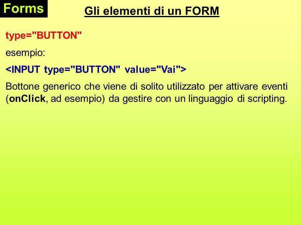 Gli elementi di un FORM Forms type= BUTTON esempio: Bottone generico che viene di solito utilizzato per attivare eventi (onClick, ad esempio) da gestire con un linguaggio di scripting.