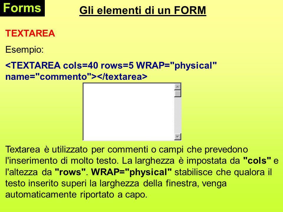 Gli elementi di un FORM Forms TEXTAREA Esempio: Textarea è utilizzato per commenti o campi che prevedono l inserimento di molto testo.
