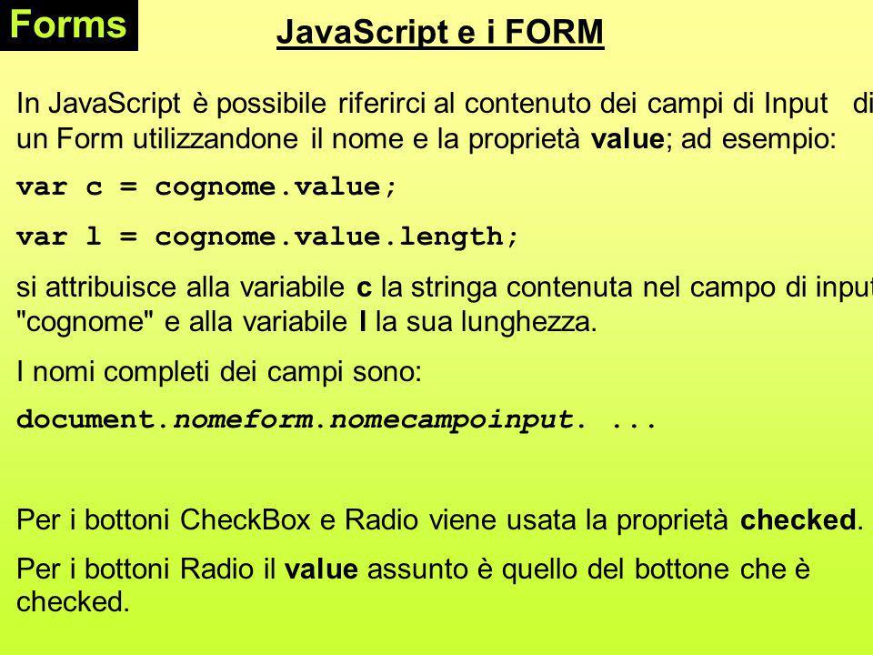 JavaScript e i FORM Forms In JavaScript è possibile riferirci al contenuto dei campi di Input di un Form utilizzandone il nome e la proprietà value; ad esempio: var c = cognome.value; var l = cognome.value.length; si attribuisce alla variabile c la stringa contenuta nel campo di input cognome e alla variabile l la sua lunghezza.