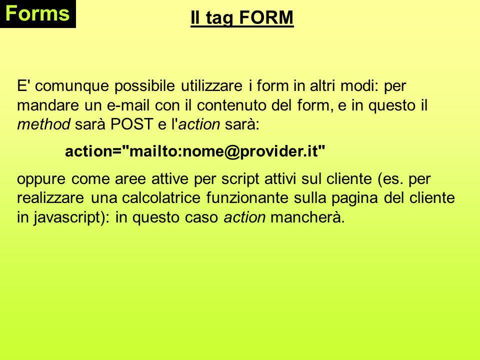 Gli elementi di un FORM Forms Il tag di base per la definizione degli elementi di un form è, che viene utilizzato per aggiungere pulsanti, menu di scelta, password ecc.; gli possono essere di 8 tipi differenti: TEXT, PASSWORD, CHECKBOX, RADIO, SUBMIT, RESET, BUTTON, IMAGE, HIDDEN Gli altri due tag sono e.
