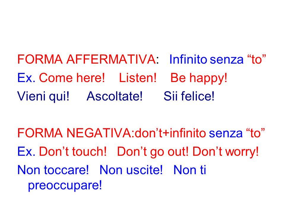 """FORMA AFFERMATIVA: Infinito senza """"to"""" Ex. Come here! Listen! Be happy! Vieni qui! Ascoltate! Sii felice! FORMA NEGATIVA:don't+infinito senza """"to"""" Ex."""