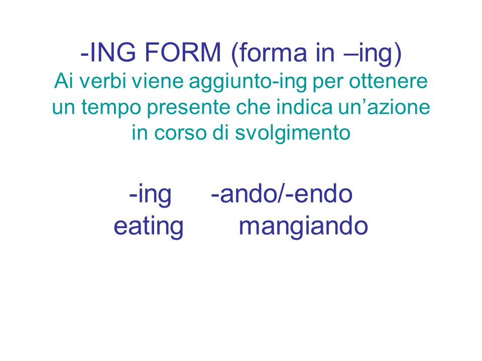 MODIFICAZIONI ORTOGRAFICHE -verbi con –e muta la perdono: arrive-arriving -verbi con –l preceduta da vocale la raddoppiano: travel-travelling verbi con-y aggiungono –ing senza modifiche: study-studying; play-playing -verbi monosillabi con consonante raddoppiano: put-putting -verbi con –ie modificano queste due vocali in –y e poi mettono –ing: die-dying