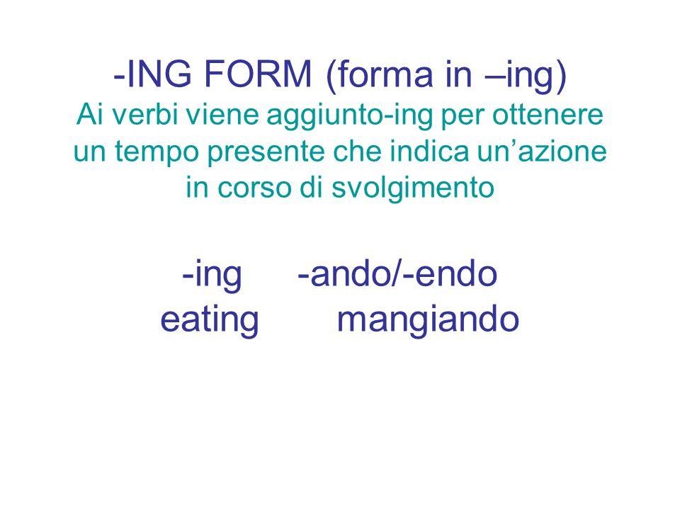 -ING FORM (forma in –ing) Ai verbi viene aggiunto-ing per ottenere un tempo presente che indica un'azione in corso di svolgimento -ing -ando/-endo eat