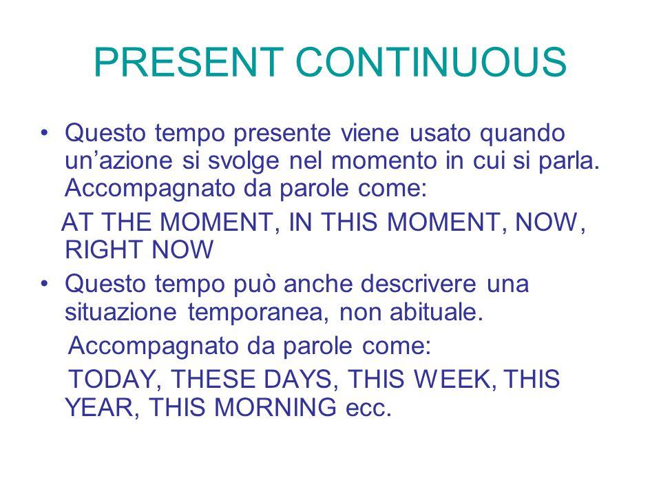 PRESENT CONTINUOUS Questo tempo presente viene usato quando un'azione si svolge nel momento in cui si parla. Accompagnato da parole come: AT THE MOMEN