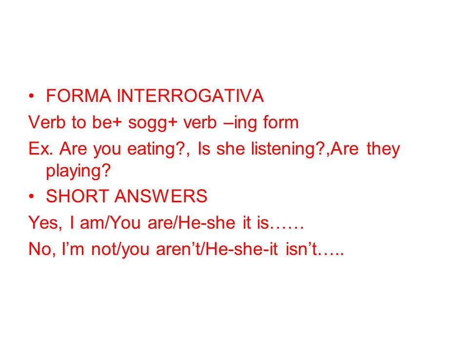 FORMA INTERROGATIVA Verb to be+ sogg+ verb –ing form Ex. Are you eating?, Is she listening?,Are they playing? SHORT ANSWERS Yes, I am/You are/He-she i