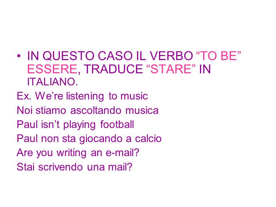 """IN QUESTO CASO IL VERBO """"TO BE"""" ESSERE, TRADUCE """"STARE"""" IN ITALIANO. Ex. We're listening to music Noi stiamo ascoltando musica Paul isn't playing foot"""