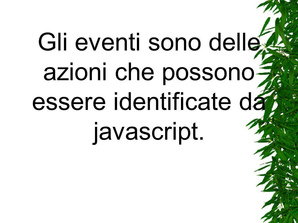 Gli eventi sono delle azioni che possono essere identificate da javascript.