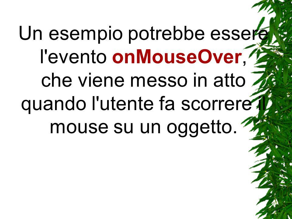 Un esempio potrebbe essere l evento onMouseOver, che viene messo in atto quando l utente fa scorrere il mouse su un oggetto.