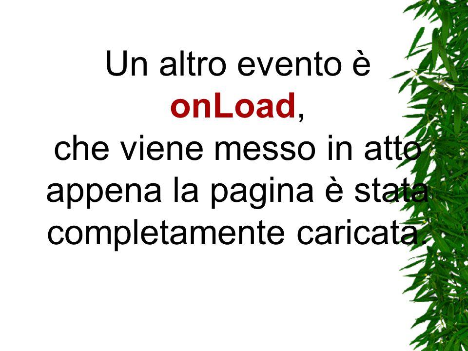 Un altro evento è onLoad, che viene messo in atto appena la pagina è stata completamente caricata.