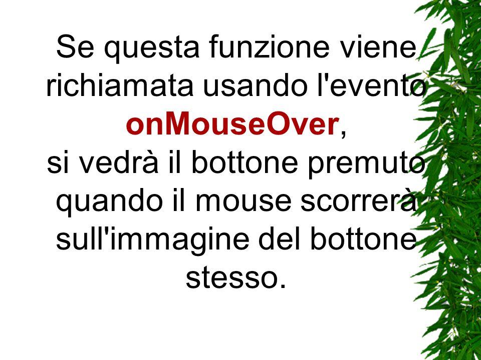Se questa funzione viene richiamata usando l evento onMouseOver, si vedrà il bottone premuto quando il mouse scorrerà sull immagine del bottone stesso.