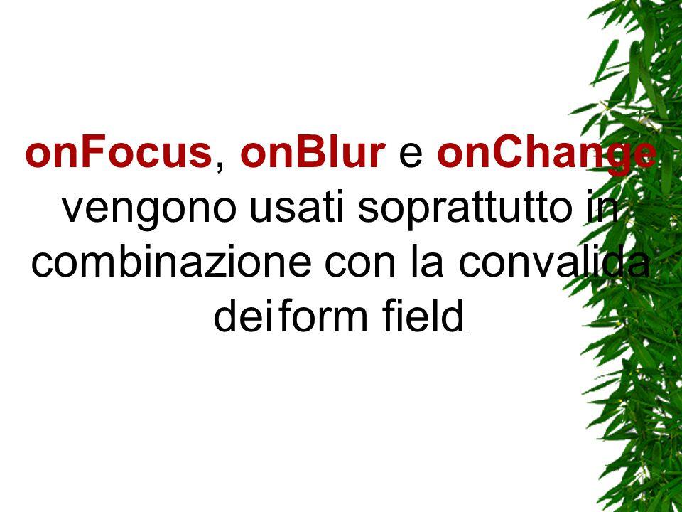 onFocus, onBlur e onChange vengono usati soprattutto in combinazione con la convalida dei form field.