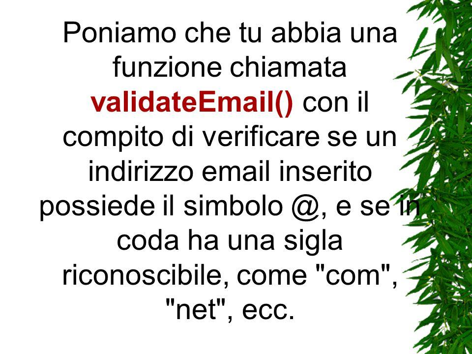 Poniamo che tu abbia una funzione chiamata validateEmail() con il compito di verificare se un indirizzo email inserito possiede il simbolo @, e se in coda ha una sigla riconoscibile, come com , net , ecc.