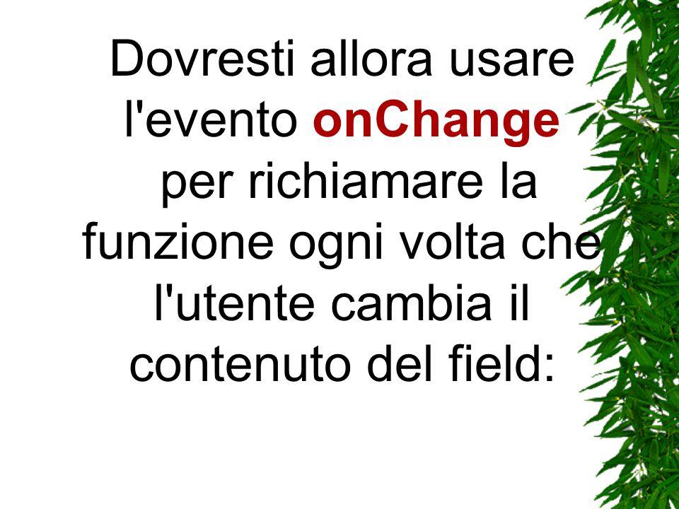 Dovresti allora usare l evento onChange per richiamare la funzione ogni volta che l utente cambia il contenuto del field: