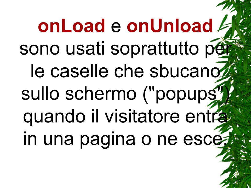 onLoad e onUnload sono usati soprattutto per le caselle che sbucano sullo schermo ( popups ) quando il visitatore entra in una pagina o ne esce.