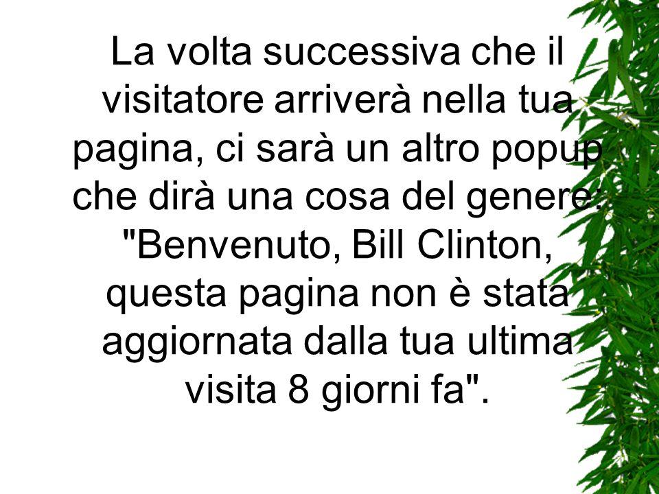 La volta successiva che il visitatore arriverà nella tua pagina, ci sarà un altro popup che dirà una cosa del genere: Benvenuto, Bill Clinton, questa pagina non è stata aggiornata dalla tua ultima visita 8 giorni fa .