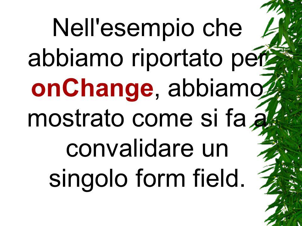 Nell esempio che abbiamo riportato per onChange, abbiamo mostrato come si fa a convalidare un singolo form field.