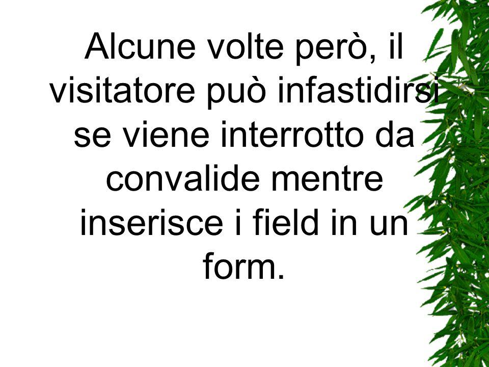 Alcune volte però, il visitatore può infastidirsi se viene interrotto da convalide mentre inserisce i field in un form.