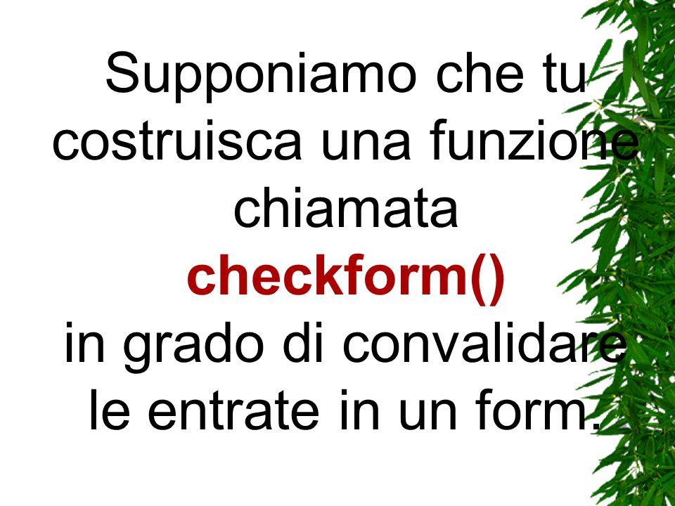 Supponiamo che tu costruisca una funzione chiamata checkform() in grado di convalidare le entrate in un form.