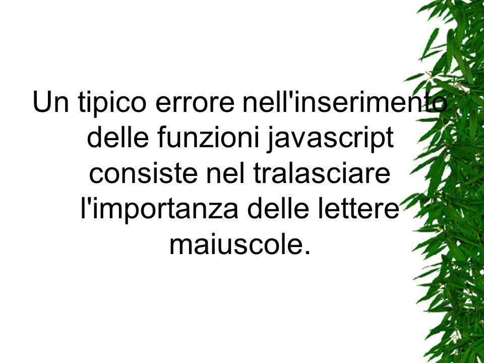 Un tipico errore nell inserimento delle funzioni javascript consiste nel tralasciare l importanza delle lettere maiuscole.