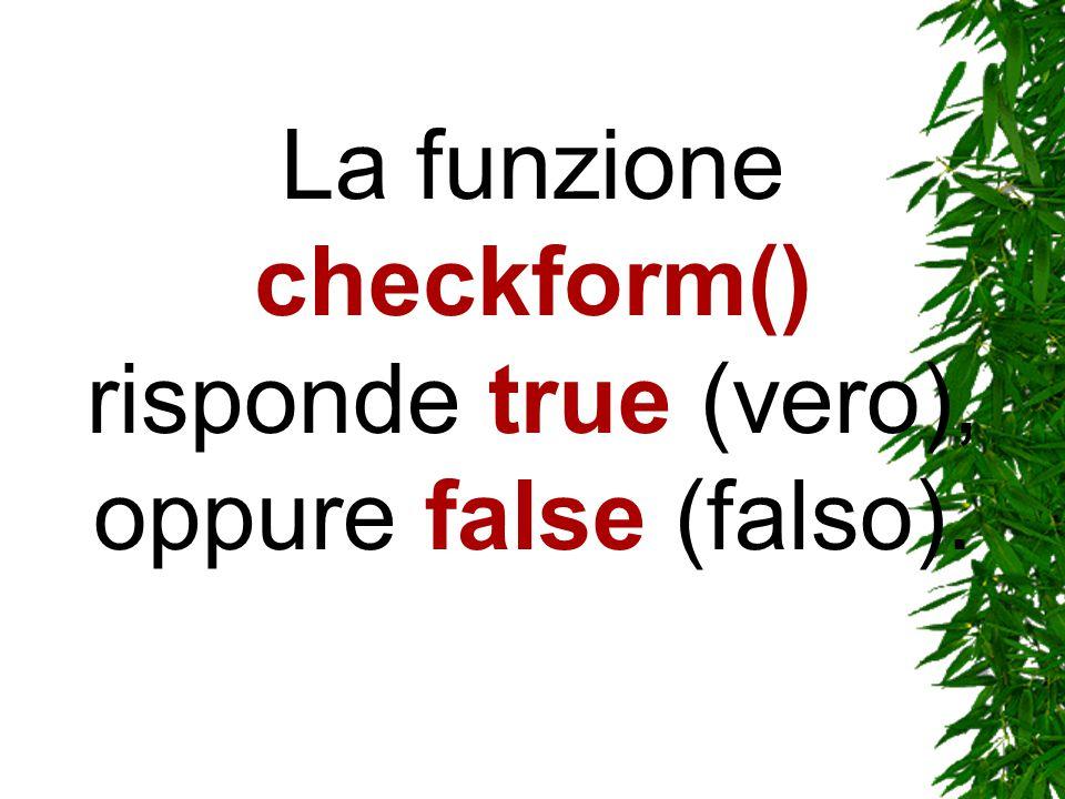 La funzione checkform() risponde true (vero), oppure false (falso).