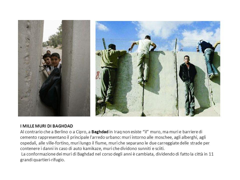 I MILLE MURI DI BAGHDAD Al contrario che a Berlino o a Cipro, a Baghdad in Iraq non esiste il muro, ma muri e barriere di cemento rappresentano il principale l arredo urbano: muri intorno alle moschee, agli alberghi, agli ospedali, alle ville-fortino, muri lungo il fiume, muri che separano le due carreggiate delle strade per contenere i danni in caso di auto kamikaze, muri che dividono sunniti e sciiti.