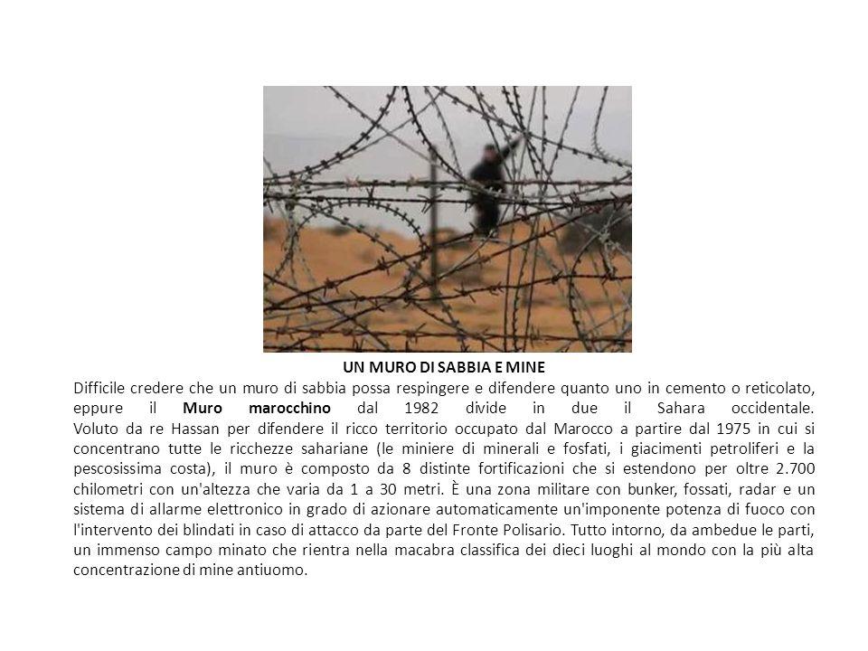 UN MURO DI SABBIA E MINE Difficile credere che un muro di sabbia possa respingere e difendere quanto uno in cemento o reticolato, eppure il Muro marocchino dal 1982 divide in due il Sahara occidentale.
