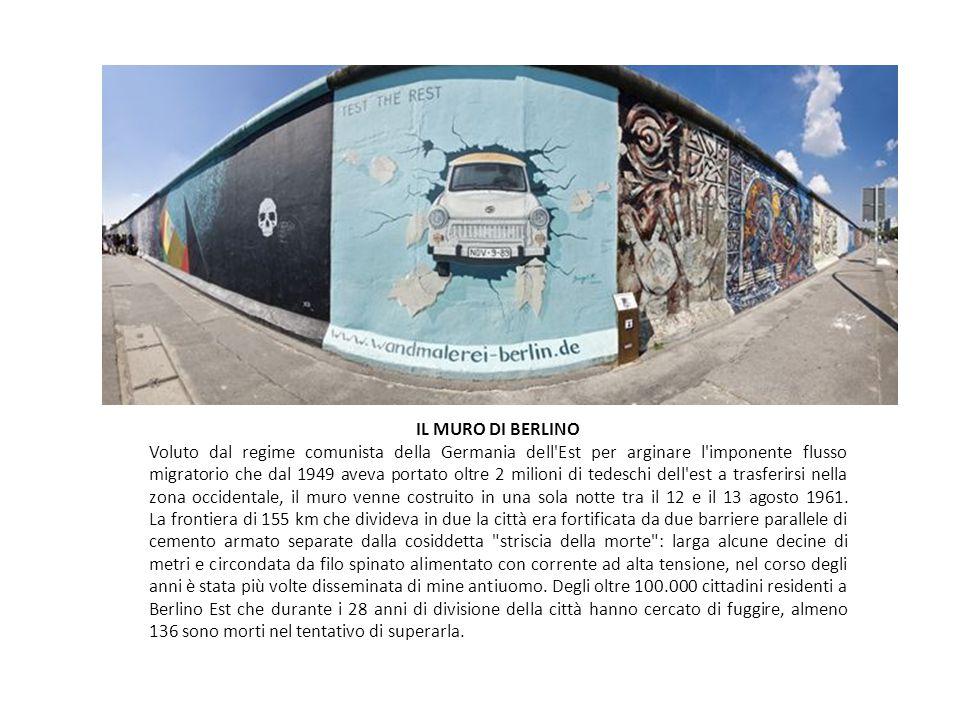 IL MURO DI BERLINO Voluto dal regime comunista della Germania dell Est per arginare l imponente flusso migratorio che dal 1949 aveva portato oltre 2 milioni di tedeschi dell est a trasferirsi nella zona occidentale, il muro venne costruito in una sola notte tra il 12 e il 13 agosto 1961.