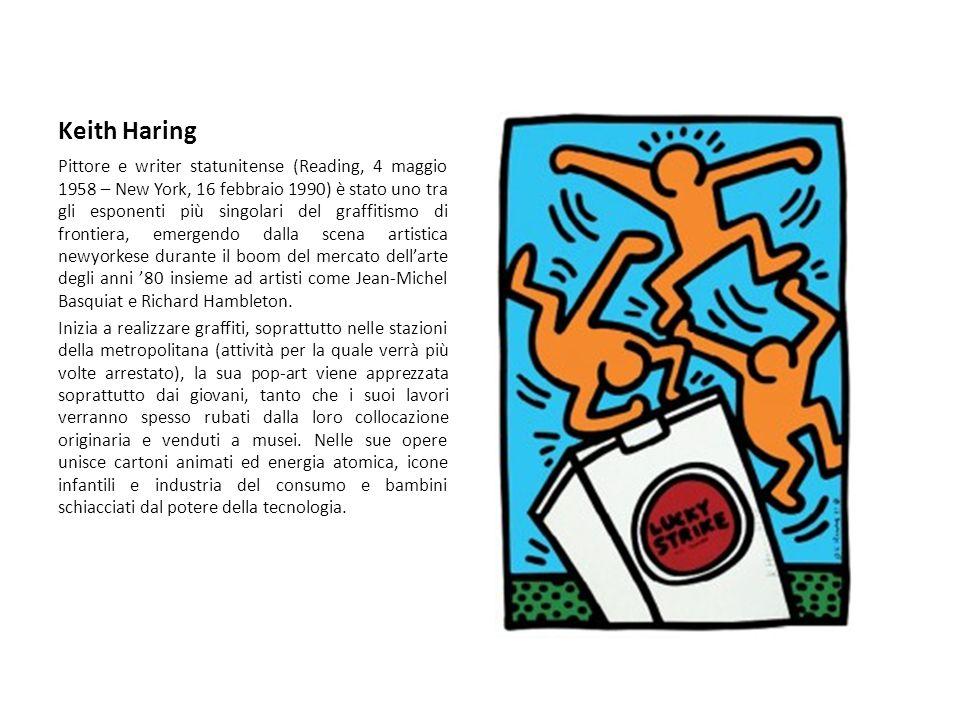 Keith Haring Pittore e writer statunitense (Reading, 4 maggio 1958 – New York, 16 febbraio 1990) è stato uno tra gli esponenti più singolari del graffitismo di frontiera, emergendo dalla scena artistica newyorkese durante il boom del mercato dell'arte degli anni '80 insieme ad artisti come Jean-Michel Basquiat e Richard Hambleton.