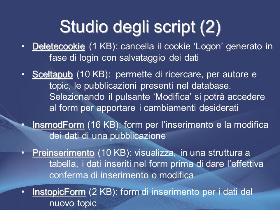 Studio degli script (2) Deletecookie Deletecookie (1 KB): cancella il cookie 'Logon' generato in fase di login con salvataggio dei dati Sceltapub Sceltapub (10 KB): permette di ricercare, per autore e topic, le pubblicazioni presenti nel database.