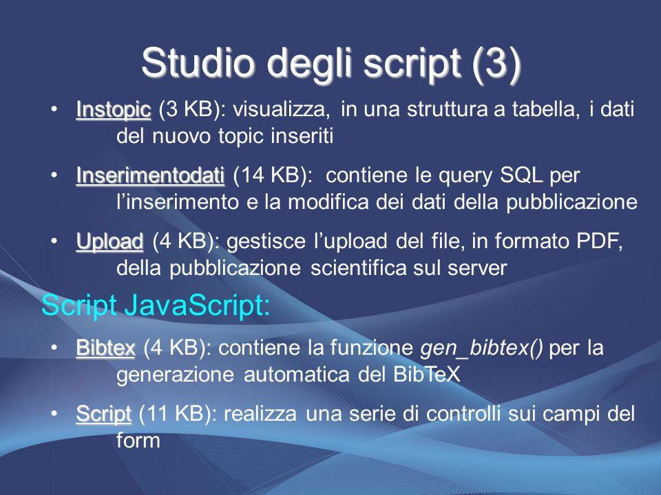 Studio degli script (3) Instopic Instopic (3 KB): visualizza, in una struttura a tabella, i dati del nuovo topic inseriti Inserimentodati Inserimentodati (14 KB): contiene le query SQL per l'inserimento e la modifica dei dati della pubblicazione Upload Upload (4 KB): gestisce l'upload del file, in formato PDF, della pubblicazione scientifica sul server Script JavaScript: Bibtex Bibtex (4 KB): contiene la funzione gen_bibtex() per la generazione automatica del BibTeX Script Script (11 KB): realizza una serie di controlli sui campi del form