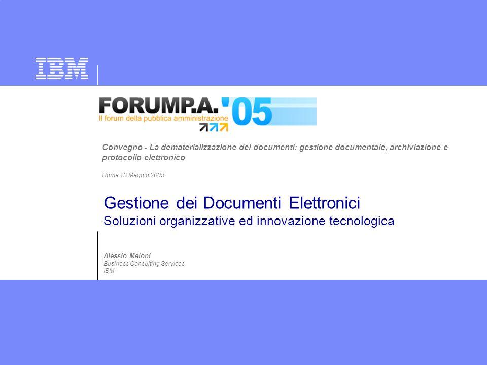 Gestione dei Documenti Elettronici Soluzioni organizzative ed innovazione tecnologica Alessio Meloni Business Consulting Services IBM Convegno - La de