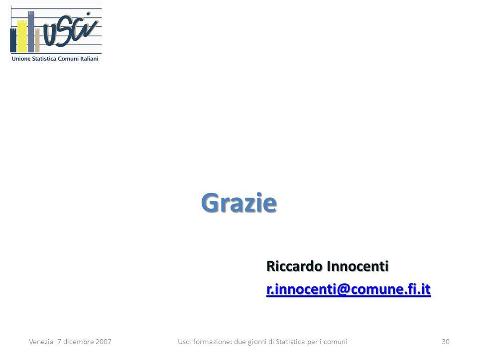 Grazie Riccardo Innocenti r.innocenti@comune.fi.it Venezia 7 dicembre 200730 Usci formazione: due giorni di Statistica per i comuni