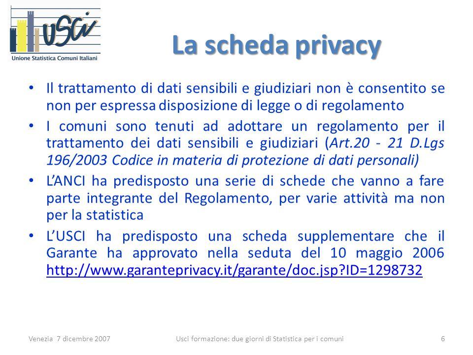 La scheda privacy Il trattamento di dati sensibili e giudiziari non è consentito se non per espressa disposizione di legge o di regolamento I comuni sono tenuti ad adottare un regolamento per il trattamento dei dati sensibili e giudiziari (Art.20 - 21 D.Lgs 196/2003 Codice in materia di protezione di dati personali) L'ANCI ha predisposto una serie di schede che vanno a fare parte integrante del Regolamento, per varie attività ma non per la statistica L'USCI ha predisposto una scheda supplementare che il Garante ha approvato nella seduta del 10 maggio 2006 http://www.garanteprivacy.it/garante/doc.jsp ID=1298732 http://www.garanteprivacy.it/garante/doc.jsp ID=1298732 Venezia 7 dicembre 20076 Usci formazione: due giorni di Statistica per i comuni