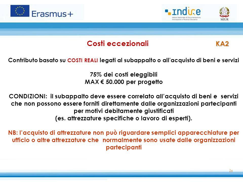 26 KA2 Costi eccezionali KA2 Contributo basato su COSTI REALI legati al subappalto o all'acquisto di beni e servizi 75% dei costi eleggibili MAX € 50.