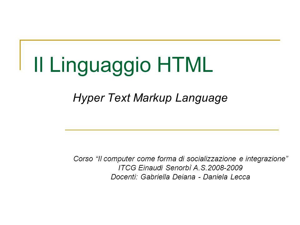 Il Linguaggio HTML Hyper Text Markup Language Corso Il computer come forma di socializzazione e integrazione ITCG Einaudi Senorbì A.S.2008-2009 Docenti: Gabriella Deiana - Daniela Lecca