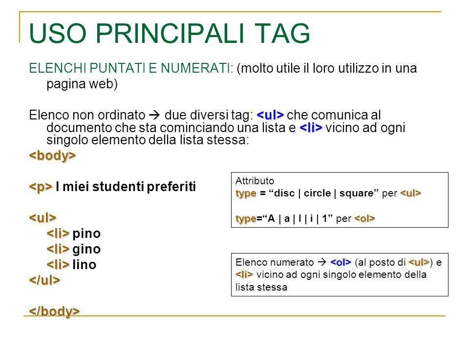 USO PRINCIPALI TAG ELENCHI PUNTATI E NUMERATI: (molto utile il loro utilizzo in una pagina web) Elenco non ordinato  due diversi tag: che comunica al documento che sta cominciando una lista e vicino ad ogni singolo elemento della lista stessa:<body> I miei studenti preferiti<ul> pino gino lino</ul></body> Elenco numerato  (al posto di ) e vicino ad ogni singolo elemento della lista stessa Attributo type type = disc | circle | square per type type= A | a | I | i | 1 per