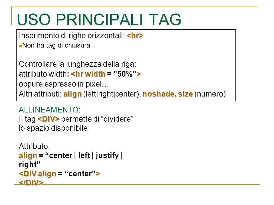 USO PRINCIPALI TAG Inserimento di righe orizzontali: Non ha tag di chiusura Controllare la lunghezza della riga: attributo width: oppure espresso in pixel… alignnoshade, size Altri attributi: align (left|right|center), noshade, size (numero) ALLINEAMENTO: Il tag permette di dividere lo spazio disponibile Attributo: align align = center | left | justify | right