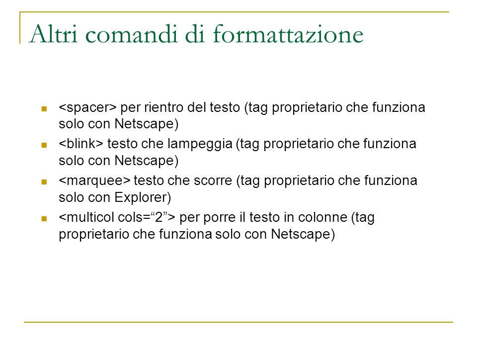 Altri comandi di formattazione per rientro del testo (tag proprietario che funziona solo con Netscape) testo che lampeggia (tag proprietario che funziona solo con Netscape) testo che scorre (tag proprietario che funziona solo con Explorer) per porre il testo in colonne (tag proprietario che funziona solo con Netscape)