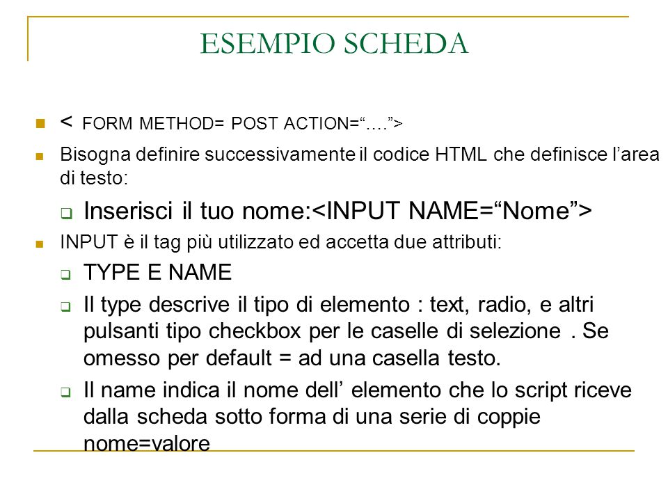 Bisogna definire successivamente il codice HTML che definisce l'area di testo:  Inserisci il tuo nome: INPUT è il tag più utilizzato ed accetta due attributi:  TYPE E NAME  Il type descrive il tipo di elemento : text, radio, e altri pulsanti tipo checkbox per le caselle di selezione.