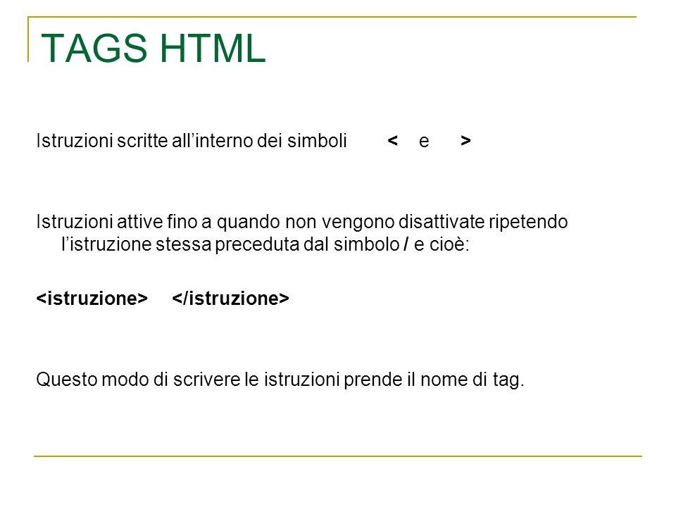TAGS HTML Istruzioni scritte all'interno dei simboli Istruzioni attive fino a quando non vengono disattivate ripetendo l'istruzione stessa preceduta dal simbolo / e cioè: Questo modo di scrivere le istruzioni prende il nome di tag.